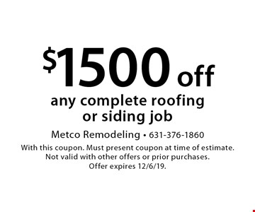$1500 off any complete roofing or siding job. With this coupon. Must present coupon at time of estimate. Not valid with other offers or prior purchases. Offer expires 12/6/19.