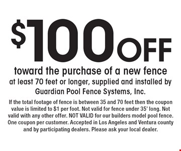 $100 Off toward the purchase of a new fence at least 70 feet or longer, supplied and installed by Guardian Pool Fence Systems, Inc. If the total footage of fence is between 35 and 70 feet then the coupon value is limited to $1 per foot. Not valid for fence under 35' long. Not valid with any other offer. NOT VALID for our builders model pool fence. One coupon per customer. Accepted in Los Angeles and Ventura county and by participating dealers. Please ask your local dealer.