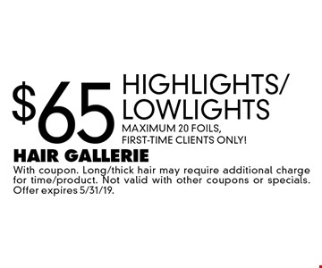 $65 Highlights/Lowlights. Maximum 20 Foils, First-Time Clients Only! With coupon. Long/thick hair may require additional charge for time/product. Not valid with other coupons or specials. Offer expires 5/31/19.