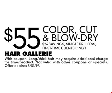 $55 Color, Cut & Blow-Dry. $26 Savings, Single Process, First-Time Clients Only! With coupon. Long/thick hair may require additional charge for time/product. Not valid with other coupons or specials. Offer expires 5/31/19.
