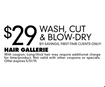$29 Wash, Cut & Blow-Dry. $11 Savings, First-Time Clients Only! With coupon. Long/thick hair may require additional charge for time/product. Not valid with other coupons or specials. Offer expires 5/31/19.