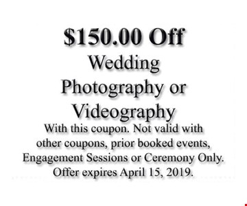$150.00 Off wedding photography or videography. With this coupon. Not valid with other coupons, prior booked events, engagement sessions or ceremony only. Offer expires 04/15/19.
