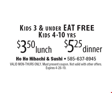 Kids 3 & under EAT FREE Kids 4-10 yrs $3.50 lunch $5.25 dinner. VALID MON-THURS ONLY. Must present coupon. Not valid with other offers. 