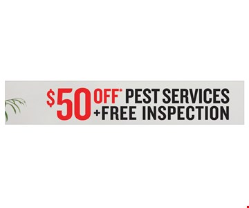 $50 Off Pest Services + Free Inspection. *Valid for new customer's first service only Not valid with other coupons or special offers. Excludes K9 inspections. One coupon per customer. Expires 12/31/19.