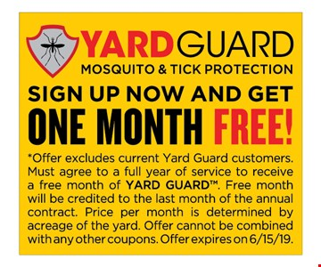Yard guard mosquito and tick protection sign up now and get one month free! *Offer excludes current yard guard customers.Must agree to a full year of service to receiveA free month of yard guard. Free monthWill be credited to the last month of the annualContract. Price per month is determined byAcreage of the yard. Offer cannot be combinedWith any other coupons. Offer expires on 6-15-19.