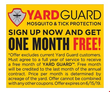 Yard Guard Mosquito & Tick Protection. Sign Up Now And Get One Month Free! *Offer excludes current Yard Guard customers.Must agree to a full year of service to receive a free month of YARD GUARD. Free month will be credited to the last month of the annual contract. Price per month is determined by acreage of the yard. Offer cannot be combined with any other coupons. Offer expires on 6/15/19.
