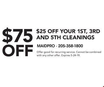 $75 off $25 off your 1st, 3rd and 5th cleanings . Offer good for recurring service. Cannot be combined with any other offer. Expires 5-24-19.