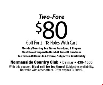 Two-Fore. $80 Golf For 2, 18 Holes With Cart. Monday/Tuesday Tee Times 9am-2pm. 2 Players. Must Have Coupon On Hand At Time Of Purchase. Tee Times 48 Hours In Advance, Subject To Availability. With this coupon. Must call for tee times! Subject to availability. Not valid with other offers. Offer expires 9/20/19.