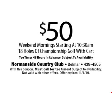 $50 for 18 Holes Of Championship Golf With Cart. Weekend Mornings Starting At 10:30am. Tee Times 48 Hours In Advance, Subject To Availability. With this coupon. Must call for tee times! Subject to availability. Not valid with other offers. Offer expires 11/1/19.