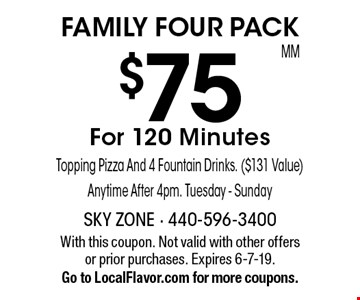 FAMILY FOUR PACK $75 For 120 Minutes. Topping Pizza And 4 Fountain Drinks. ($131 Value) Anytime After 4pm. Tuesday - Sunday. With this coupon. Not valid with other offers or prior purchases. Expires 6-7-19. Go to LocalFlavor.com for more coupons.