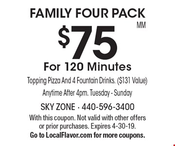 FAMILY FOUR PACK. $75 For 120 Minutes Topping Pizza And 4 Fountain Drinks. ($131 Value) Anytime After 4pm. Tuesday - Sunday. With this coupon. Not valid with other offers or prior purchases. Expires 4-30-19. Go to LocalFlavor.com for more coupons.