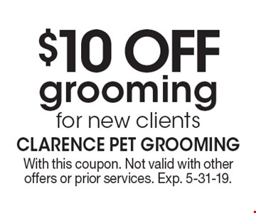 $10 OFF grooming for new clients. With this coupon. Not valid with other offers or prior services. Exp. 5-31-19.