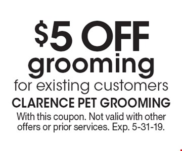 $5 OFF grooming for existing customers. With this coupon. Not valid with other offers or prior services. Exp. 5-31-19.
