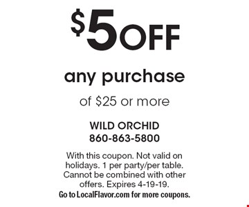 $5 OFF any purchase of $25 or more. With this coupon. Not valid on holidays. 1 per party/per table. Cannot be combined with other offers. Expires 4-19-19. Go to LocalFlavor.com for more coupons.