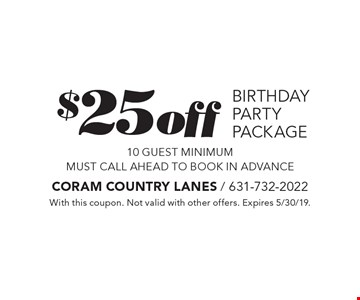 $25 off birthday party package 10 guest minimum must call ahead to book in advance. With this coupon. Not valid with other offers. Expires 5/30/19.