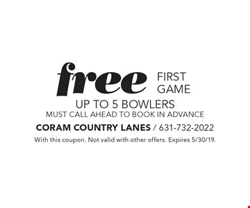 free first game UP TO 5 bowlers must call ahead to book in advance. With this coupon. Not valid with other offers. Expires 5/30/19.