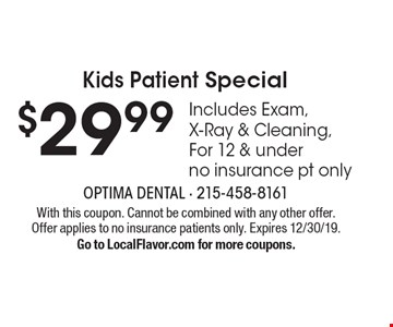 Kids Patient Special $29.99 Includes Exam, X-Ray & Cleaning, For 12 & under. No insurance pt only. With this coupon. Cannot be combined with any other offer. Offer applies to no insurance patients only. Expires 12/30/19. Go to LocalFlavor.com for more coupons.