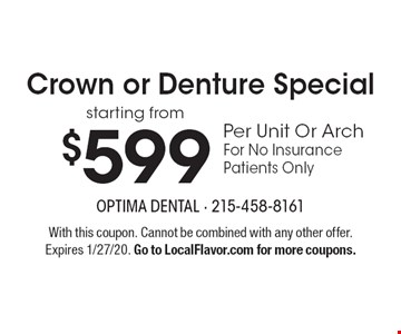 Crown or Denture Special starting from $599 Per Unit Or Arch For No Insurance Patients Only. With this coupon. Cannot be combined with any other offer. Expires 1/27/20. Go to LocalFlavor.com for more coupons.