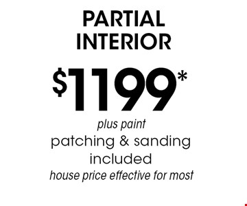 $1199* partial interior plus paint patching & sanding included, house price effective for most. *Must mention coupon when calling. Not valid with any other offer or prior services. Exp. 6-7-19.