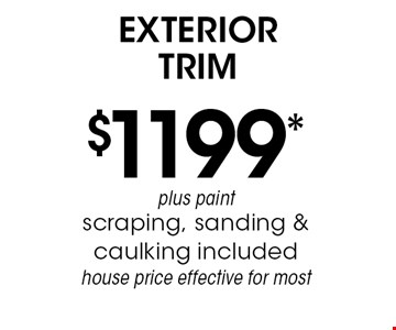 $1199*exterior trim plus paint scraping, sanding & caulking included, house price effective for most. *Must mention coupon when calling. Not valid with any other offer or prior services. Exp. 6-7-19.