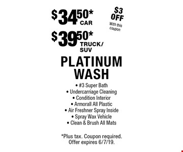 PLATiNUM WASH- $39.50* TRUCK/SUV, $34.50 CAR. #3 Super Bath - Undercarriage Cleaning - Condition Interior - Armorall All Plastic- Air Freshner Spray Inside- Spray Wax Vehicle- Clean & Brush All Mats. $3 OFF With this coupon.*Plus tax. Coupon required. Offer expires 6/7/19.