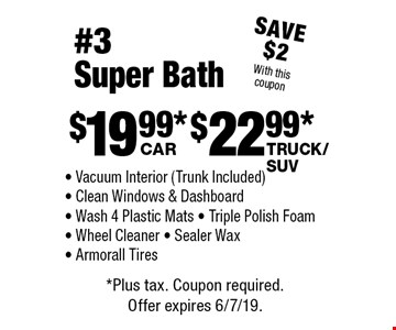 #3 Super Bath: $19.99 car, $22.99 truck/SUV. Vacuum Interior (Trunk Included) - Clean Windows & Dashboard - Wash 4 Plastic Mats - Triple Polish Foam - Wheel Cleaner - Sealer Wax - Armorall. Save $2 With this coupon.*Plus tax. Coupon required. Offer expires 6/7/19.