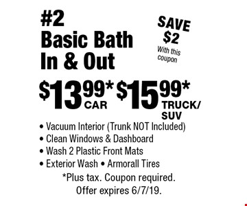#2 Basic Bath In & Out #2 Basic Bath In & Out: $13.99 car, $15.99 truck/SUV. Vacuum Interior (Trunk NOT Included) - Clean Windows & Dashboard - Wash 2 Plastic Front Mats - Exterior Wash - Armorall Tires. Save $2 With this coupon.*Plus tax. Coupon required. Offer expires 6/7/19.