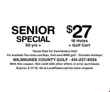 Senior Special 60 yrs +. $27 18 Holes + Golf Cart. With this coupon. Not valid with other offers or prior purchases. Expires 5-17-19. Go to LocalFlavor.com for more coupons. *Senior Rate For Card Holders Only* For Available Tee-times and Days, Visit www.MIKE.golf - *Excludes Holidays*