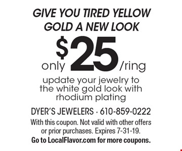 GIVE YOU TIRED YELLOW GOLD A NEW LOOK. Only $25 /ring update your jewelry to the white gold look with rhodium plating. With this coupon. Not valid with other offers or prior purchases. Expires 7-31-19. Go to LocalFlavor.com for more coupons.