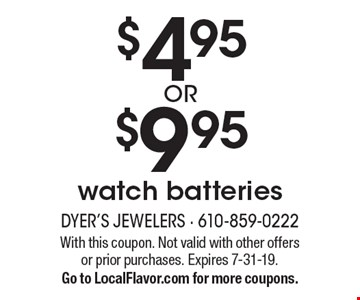 $4.95 OR $9.95 watch batteries. With this coupon. Not valid with other offers or prior purchases. Expires 7-31-19. Go to LocalFlavor.com for more coupons.