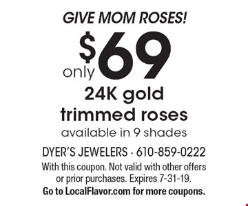 Give Mom roses! Only $69 24K gold trimmed roses. Available in 9 shades. With this coupon. Not valid with other offers or prior purchases. Expires 7-31-19. Go to LocalFlavor.com for more coupons.