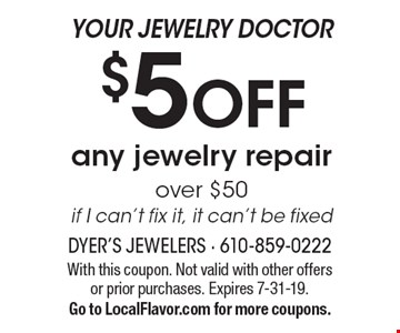 Your jewelry doctor. $5 off any jewelry repair over $50. If I can't fix it, it can't be fixed. With this coupon. Not valid with other offers or prior purchases. Expires 7-31-19. Go to LocalFlavor.com for more coupons.