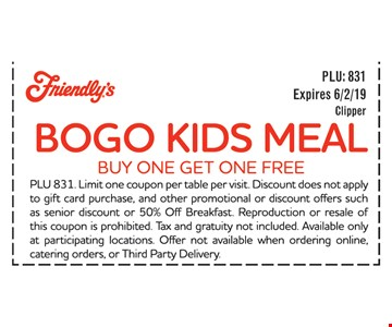 BOGO Kids Meal buy one Get one FREE. PLU 831. Limit one coupon per table per visit. Discount does not apple to gift card purchase, and other promotional or discount offers such as senior discount or 50% Off Breakfast Reproduction or resale of this coupon is prohibited. Tax and gratuity not included Available only at participating locations. Offer not available when ordering online, catering orders, or Third Party Delivery. Expires 6/2/19