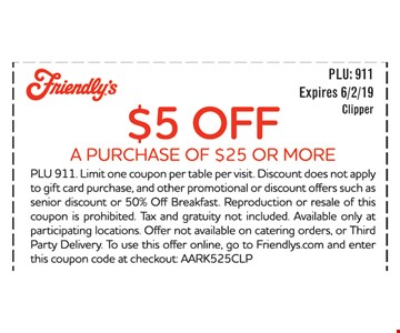 $5 OFF A PURCHASE OF $25 OR MORE. PLU 911. Limit one coupon per table per visit. Discount does not apply to gift card purchase, and other promotional or discount offers such as senior discount or 50% Off Breakfast. Reproduction or resale of this coupon is prohibited. Tax and gratuity not included. Available only at participating locations. Offer not available on catering orders, or Third Party Delivery. To use this offer online, go to Friendlys.com and enter this coupon code at checkout: AARK525CLP. EXPIRES 6/2/19