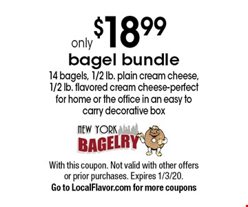 only $18.99 bagel bundle 14 bagels, 1/2 lb. plain cream cheese, 1/2 lb. flavored cream cheese-perfect for home or the office in an easy to carry decorative box. With this coupon. Not valid with other offers or prior purchases. Expires 1/3/20. Go to LocalFlavor.com for more coupons