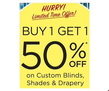 Buy 1, get 1 50% off on custom blinds, shades and drapery. This offer must be presented at the time of purchase. Offer valid on 3 Day Blinds brand products only. Buy 1 window covering and receive the 2nd one of equal or lesser value at 50% off! Offer excludes Shutters, Special Orders, installation, sales tax, shipping and handling. Not valid on previous purchases or with any other offer or discount. Offer Code BGXB. Offer Expires 6/30/19. 3 Day Blinds LLC has the following licenses: AZ ROC 321056, CA #1005986, CT HIC.0644950, NJ #13VH09390200, OR #209181, PA #PA107656, WA #3DAYBDB842KS, Nassau County, NY Home Improvement License H01073101, Rockland County, NY #H-12401-34-00-00.  2019 3 Day Blinds LLC.