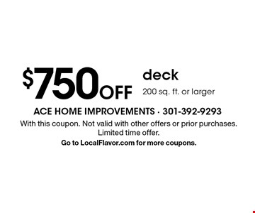 $750 Off deck 200 sq. ft. or larger. With this coupon. Not valid with other offers or prior purchases. Limited time offer. Go to LocalFlavor.com for more coupons.