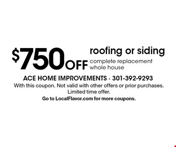 $750 Off roofing or siding complete replacement whole house. With this coupon. Not valid with other offers or prior purchases. Limited time offer. Go to LocalFlavor.com for more coupons.