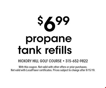 $6.99 propane tank refills. With this coupon. Not valid with other offers or prior purchases. Not valid with LocalFlavor certificates. Prices subject to change after 8/15/19.