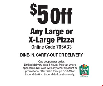 $5 Off Any Large or X-Large Pizza. Online Code 705A33. DINE-IN, CARRY-OUT OR DELIVERY. One coupon per order. Limited delivery area & hours. Plus tax where applicable. Not valid with any other discount or promotional offer. Valid through 5-10-19 at Escondido & N. Escondido Locations only.