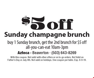 $5 off Sunday champagne brunch. Buy 1 Sunday brunch, get the 2nd brunch for $5 off all-you-can-eat 10am-3pm. With this coupon. Not valid with other offers or on to-go orders. Not Valid on Father's Day or July 4th. Not valid on holidays. One coupon per table. Exp. 8-9-19.