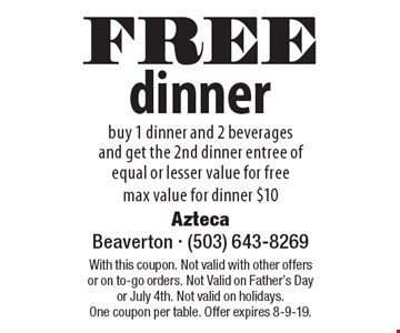 FREE dinner buy 1 dinner and 2 beverages and get the 2nd dinner entree of equal or lesser value for free max value for dinner $10. With this coupon. Not valid with other offers or on to-go orders. Not Valid on Father's Day or July 4th. Not valid on holidays. One coupon per table. Offer expires 8-9-19.