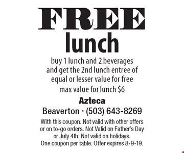FREE lunch buy 1 lunch and 2 beverages and get the 2nd lunch entree of equal or lesser value for free max value for lunch $6. With this coupon. Not valid with other offers or on to-go orders. Not Valid on Father's Day or July 4th. Not valid on holidays. One coupon per table. Offer expires 8-9-19.