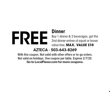 FREE Dinner Buy 1 dinner & 2 beverages, get the 2nd dinner entree of equal or lesser value free, max. value $10. With this coupon. Not valid with other offers or to-go orders. Not valid on holidays. One coupon per table. Expires 2/7/20. Go to LocalFlavor.com for more coupons.
