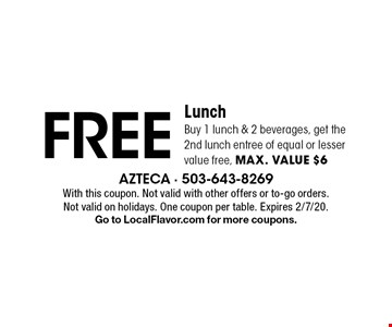 FREE Lunch Buy 1 lunch & 2 beverages, get the 2nd lunch entree of equal or lesser value free, max. value $6. With this coupon. Not valid with other offers or to-go orders. Not valid on holidays. One coupon per table. Expires 2/7/20. Go to LocalFlavor.com for more coupons.