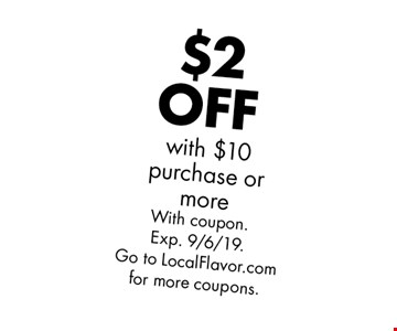 $2 OFF with $10 purchase or more. With coupon. Exp. 9/6/19. Go to LocalFlavor.com for more coupons.