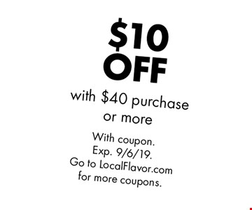 $10 OFF with $40 purchase or more. With coupon. Exp. 9/6/19. Go to LocalFlavor.com for more coupons.