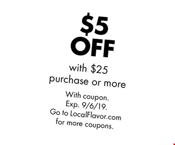 $5 OFF with $25 purchase or more. With coupon. Exp. 9/6/19. Go to LocalFlavor.com for more coupons.