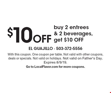 $10 Off buy 2 entrees & 2 beverages, get $10 OFF. With this coupon. One coupon per table. Not valid with other coupons, deals or specials. Not valid on holidays. Not valid on Father's Day. Expires 8/9/19. Go to LocalFlavor.com for more coupons.