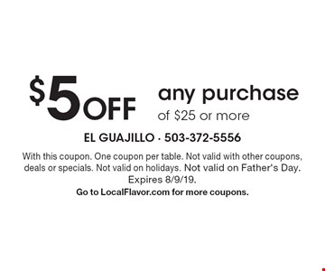 $5 Off any purchase of $25 or more. With this coupon. One coupon per table. Not valid with other coupons, deals or specials. Not valid on holidays. Not valid on Father's Day. Expires 8/9/19. Go to LocalFlavor.com for more coupons.